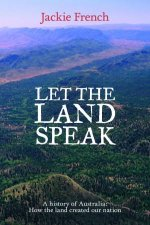 Let the Land Speak: How the Land Shaped Our Nation by Jackie French