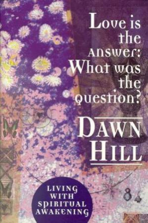 Love Is The Answer:  What Was The Question by Dawn Hill