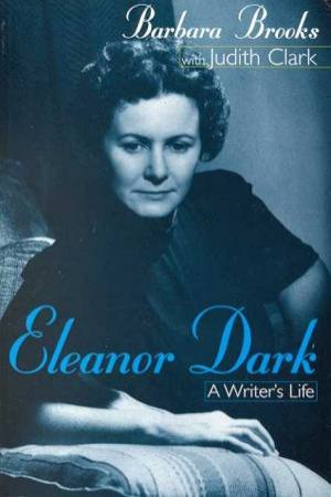 Eleanor Dark: A Writer's Life by Barbara Brooks & Judith Clark