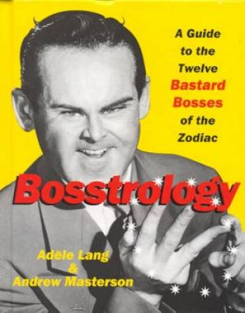 Bosstrology: A Guide To The Twelve Bastard Bosses Of The Zodiac by Adele Lang & Andrew Masterson
