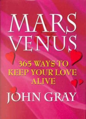Mars And Venus: 365 Ways To Keep Your Love Alive by John Gray