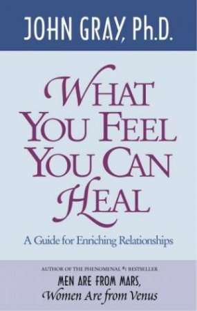 What You Feel You Can Heal by John Gray