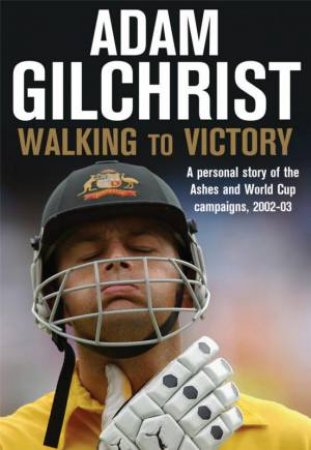 Adam Gilchrist: Walking To Victory by Adam Gilchrist