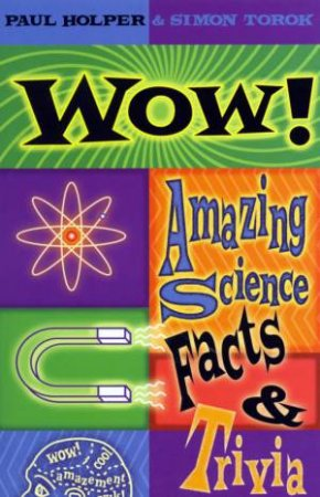 Wow!: Amazing Science Facts & Trivia by Paul Holper & Simon Torok