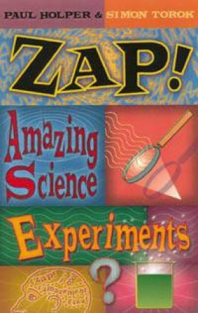 Zap!: Amazing Science Experiments by Paul Holper & Simon Torok