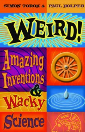 Weird!: Amazing Inventions & Wacky Science by Simon Torok & Paul Holper