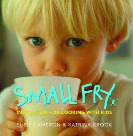 Small Fry: Inspiration For Cooking With Kids by Susie Cameron & Katrina Cook