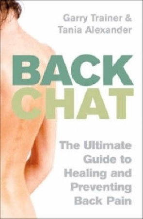Back Chat: The Ultimate Guide To Healing And Preventing Back Pain by Garry Trainer & Tania Alexander