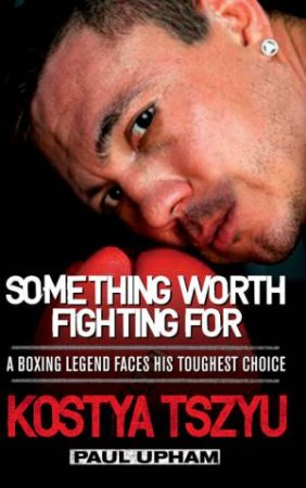 Something Worth Fighting For by Paul Upham & Kostya Tszyu