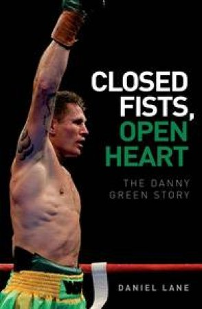 Closed Fist, Open Heart: The Danny Green Story  by Daniel Lane & Danny Green