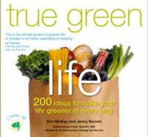 True Green Life: 200 ideas to make your life greener in every way. by Kim McKay & Jenny Bonnin