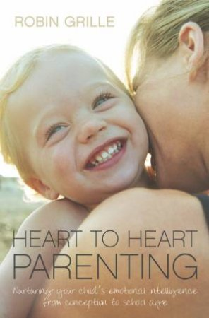 Heart To Heart Parenting: Creating A Lasting Connection With Your Child by Robin Grille