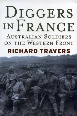 Diggers In France: Australian Soldiers On The Western Front by Richard Travers
