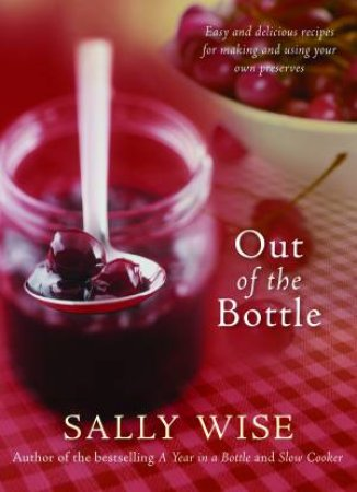 Out of the Bottle: Easy and Delicious Recipes for Making and Using Homemade Preserves by Sally Wise