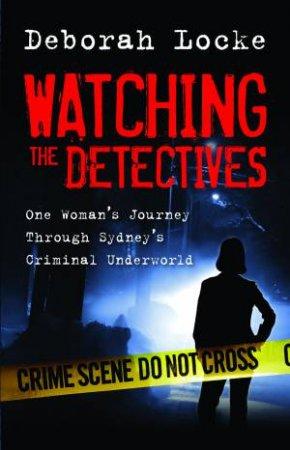 Watching the Detectives: One Woman's Journey Through Sydney's Criminal Underworld by Deborah Locke