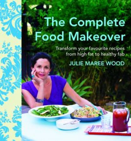 The Complete Food Makeover:Transform Your Favourites From High-Fat To Healthy Fab by Julie Maree Wood