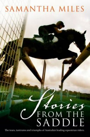 Stories From The Saddle: The Trials and Triumphs of Australia's Greatest Equestrian Riders by Samantha Miles