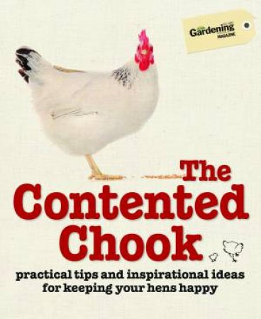 The Contented Chook: Practical Tips and Inspirational Ideas for Keeping Your Hens Happy by Various