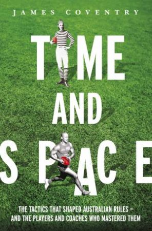 Time and Space: Footy Tactics from Origins to AFL by James Coventry