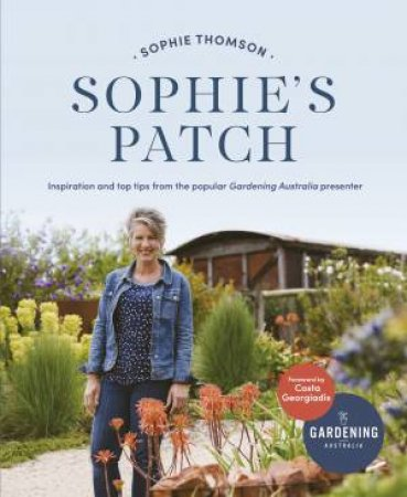 Sophie's Patch: Inspiration And Practical Ideas From The Popular Gardening Australia Presenter by Sophie Thomson