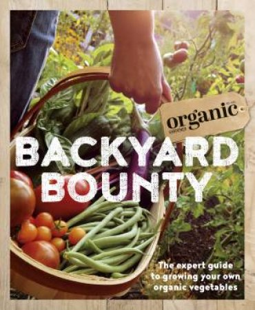 Backyard Bounty: The Expert Guide To Growing Your Own Organic Vegetables