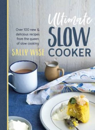 Ultimate Slow Cooker: Over 100 New and Delicious Recipes from the Queen of Slow Cooking
