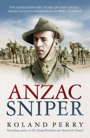 Anzac Sniper: The Untold Story of Stan Savige, One of Australia's Greatest Soldiers by Roland Perry