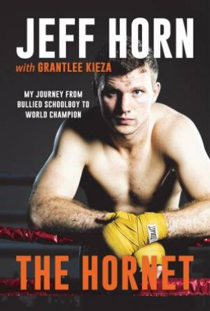 The Hornet: From Bullied Schoolboy To World Champion by Jeff Horn & Grantlee Kieza