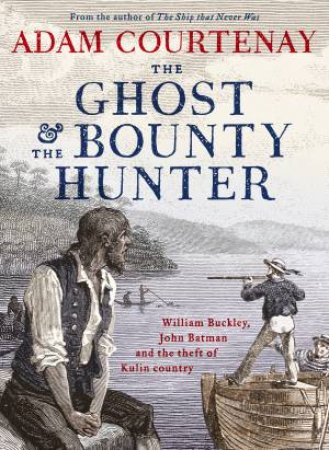 The Ghost And The Bounty Hunter: William Buckley, John Batman And The Theft Of Kulin Country