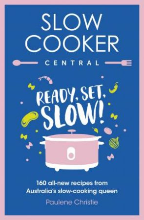 Slow Cooker Central: Ready, Set, Slow! by Paulene Christie