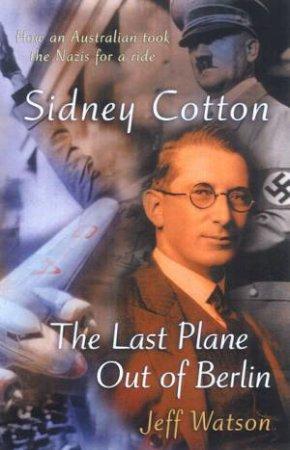 Sidney Cotton: The Last Plane Out Of Berlin by Jeff Watson