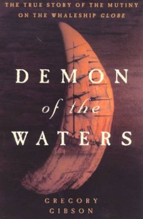Demon Of The Waters: Mutiny On The Whaleship Globe by Gregory Gibson