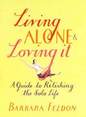 Living Alone & Loving It: A Guide To Relishing The Solo Life by Barbara Feldon