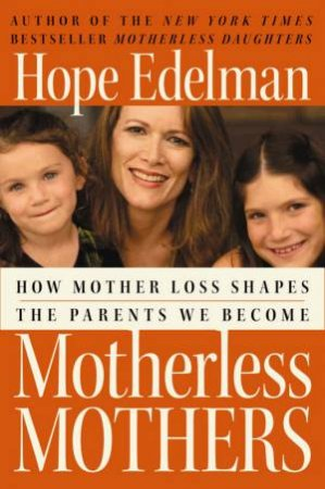 Motherless Mothers: How Mother Loss Shapes The Parents We Become by Hope Edelman