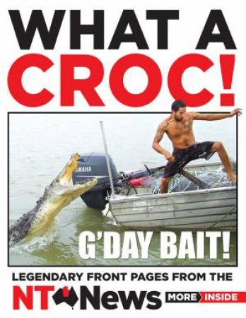 What A Croc!: Legendary Front Pages From The NT News by NT News