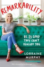 Remarkability: Be So Good They Can't Ignore You by Lorraine Murphy