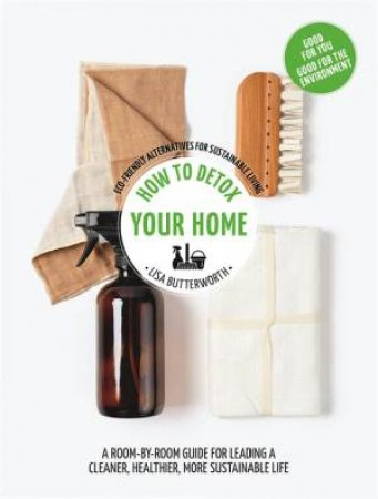 How To Detox Your Home by Lisa Butterworth
