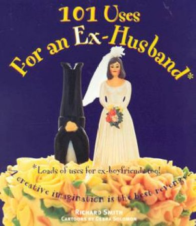 101 Uses For An Ex-Husband by Richard Smith