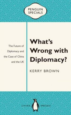 Penguin Specials: What's Wrong with Diplomacy? by Kerry Brown