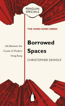 Borrowed Spaces: Life Between the Cracks of Modern Hong Kong: Penguin Specials by Christopher DeWolf