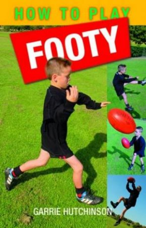 How To Play Footy: Australian Rules For Kids by Garrie Hutchinson