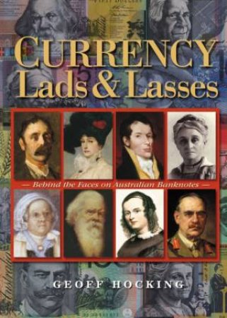 Currency Lads & Lasses: Behind The Faces On Australian Banknotes by Geoff Hocking