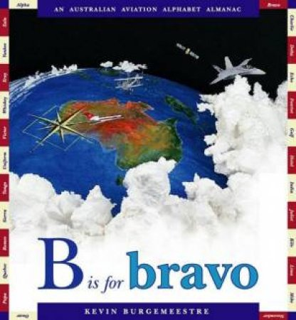B Is For Bravo: An Australian Aviation Alphabet Almanac by Kevin Burgemeestre