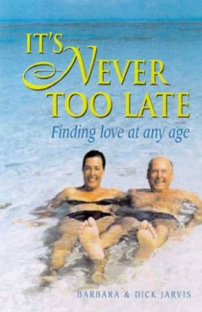 It's Never Too Late: Finding Love At Any Age by Barbara & Dick Jarvis