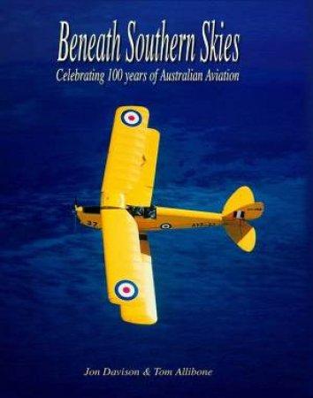 Beneath Southern Skies: Celebrating 100 Years Of Australian Aviation by Jon Davison & Tom Allibone