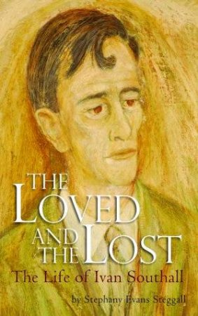 The Loved And Lost: The Life Of Ivan Southall by Stephany Evans-Steggall