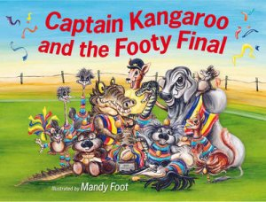 Captain Kangaroo : Captain Kangaroo and the Footy Final by Mandy Foot