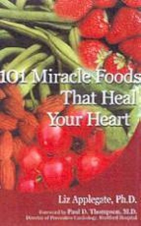 101 Miracle Foods That Heal Your Heart by Liz Applegate