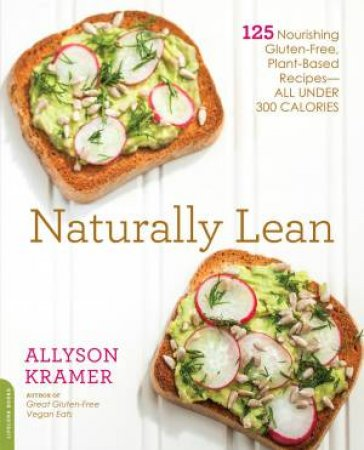 Naturally Lean: 125 Nourishing Gluten-Free, Plant-Based Recipes - All Under 300 Calories