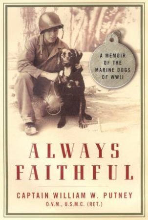Always Faithful: A Memoir Of The Marine Dogs Of WWII by Captain William W Putney
